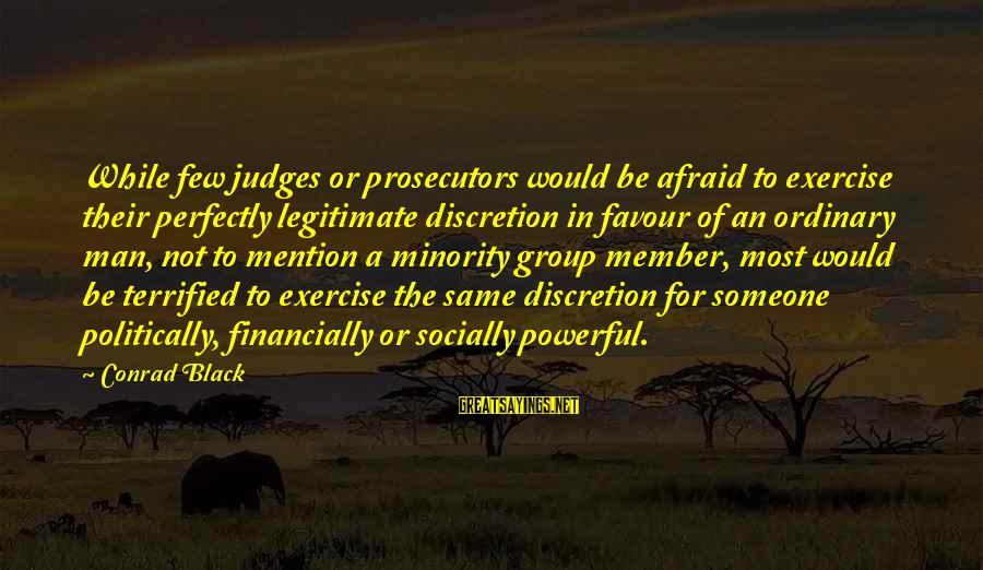 Black Minority Sayings By Conrad Black: While few judges or prosecutors would be afraid to exercise their perfectly legitimate discretion in