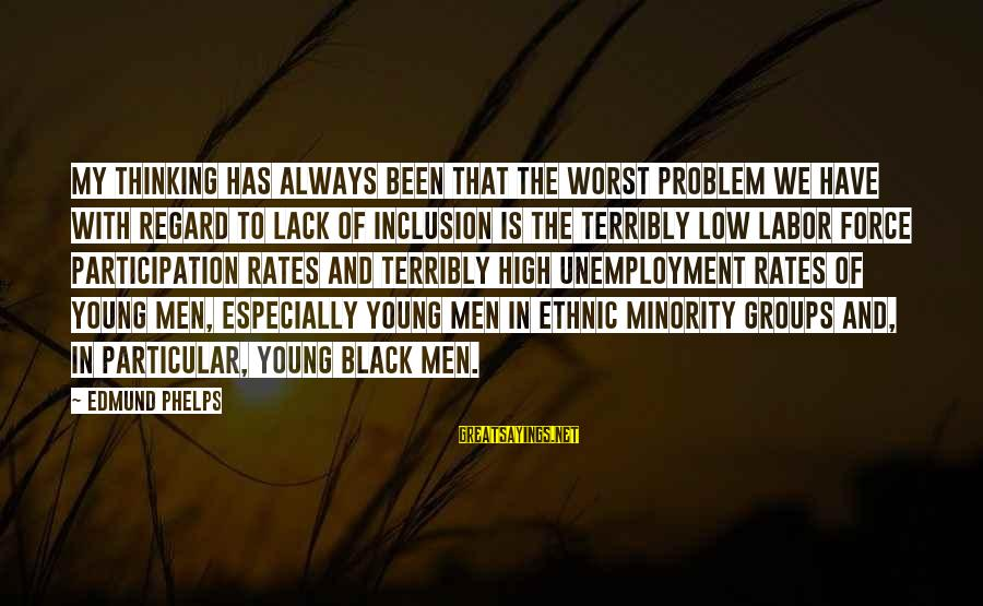 Black Minority Sayings By Edmund Phelps: My thinking has always been that the worst problem we have with regard to lack