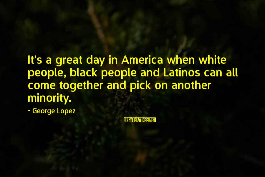 Black Minority Sayings By George Lopez: It's a great day in America when white people, black people and Latinos can all