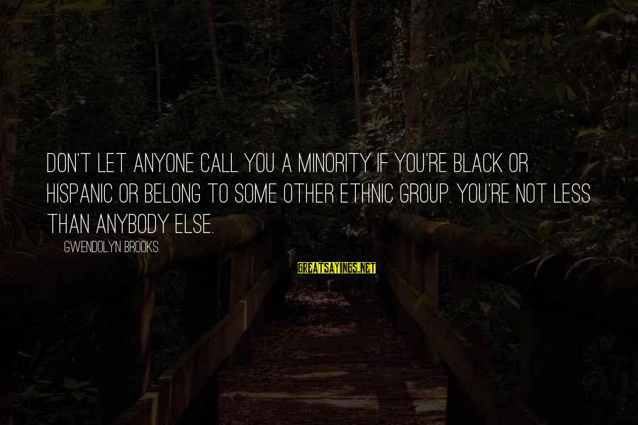 Black Minority Sayings By Gwendolyn Brooks: Don't let anyone call you a minority if you're black or Hispanic or belong to