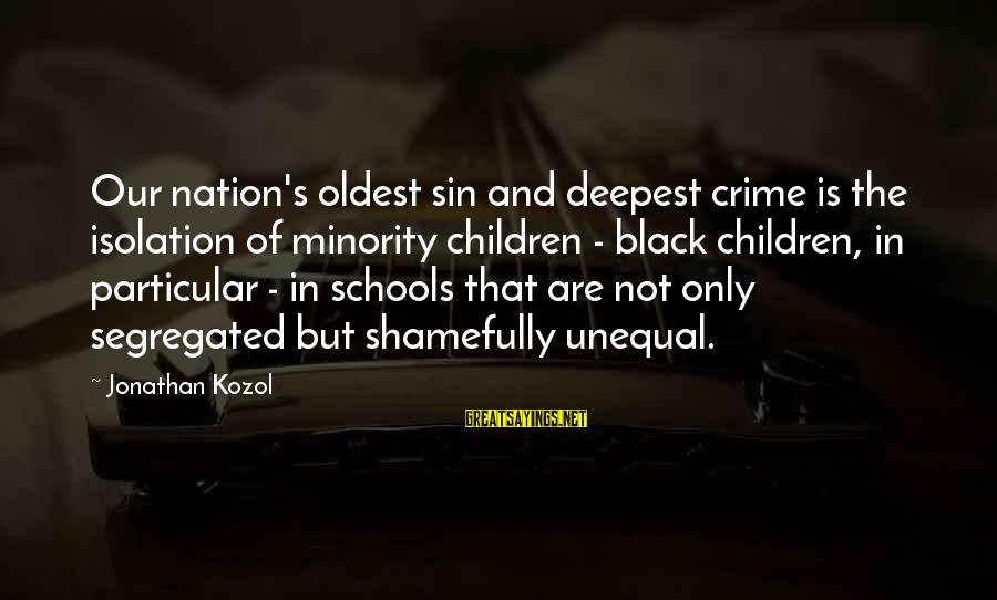 Black Minority Sayings By Jonathan Kozol: Our nation's oldest sin and deepest crime is the isolation of minority children - black