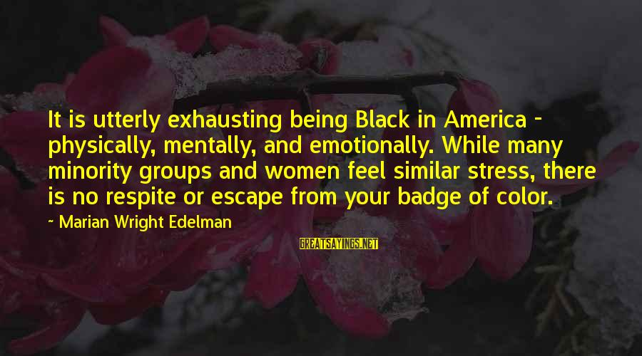 Black Minority Sayings By Marian Wright Edelman: It is utterly exhausting being Black in America - physically, mentally, and emotionally. While many