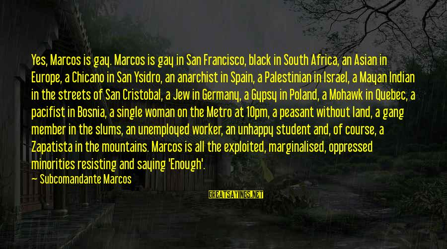 Black Minority Sayings By Subcomandante Marcos: Yes, Marcos is gay. Marcos is gay in San Francisco, black in South Africa, an