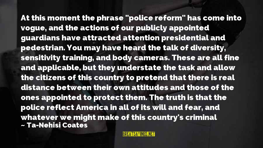 """Black Minority Sayings By Ta-Nehisi Coates: At this moment the phrase """"police reform"""" has come into vogue, and the actions of"""