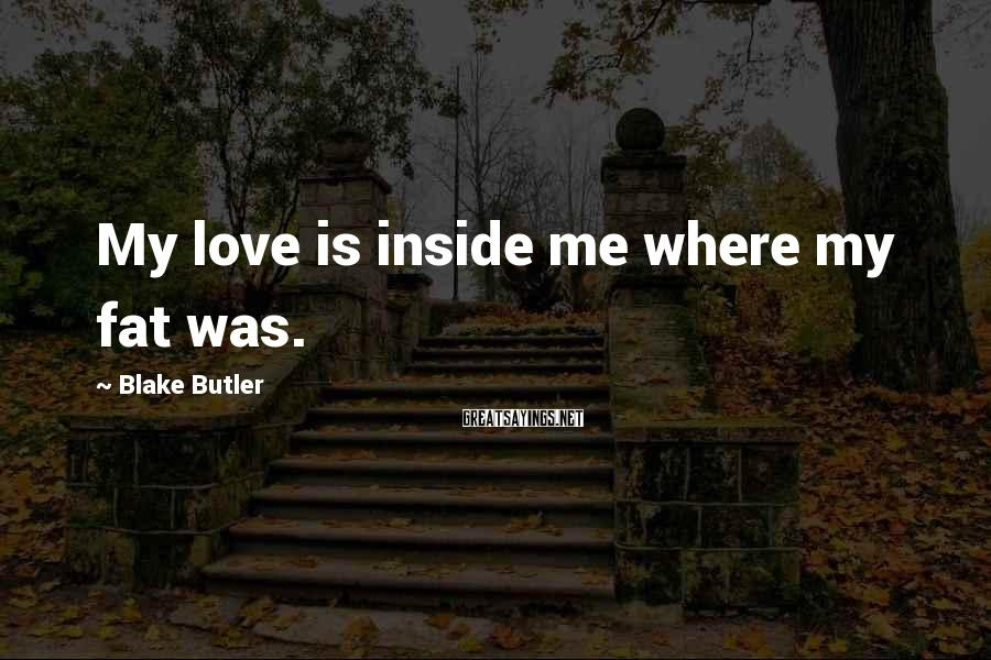 Blake Butler Sayings: My love is inside me where my fat was.
