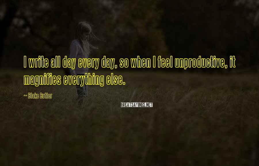 Blake Butler Sayings: I write all day every day, so when I feel unproductive, it magnifies everything else.