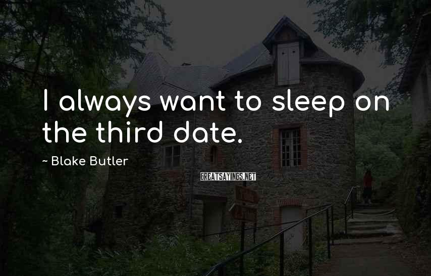 Blake Butler Sayings: I always want to sleep on the third date.