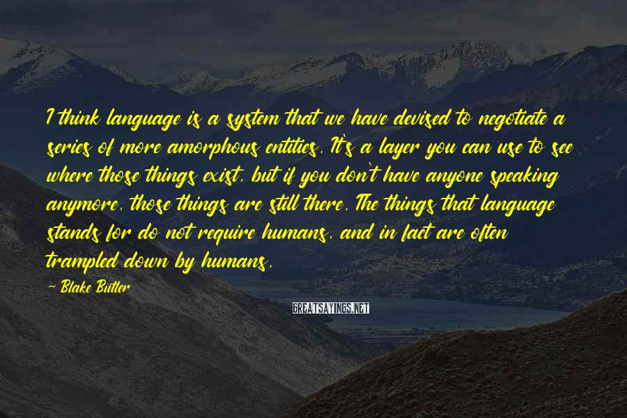 Blake Butler Sayings: I think language is a system that we have devised to negotiate a series of