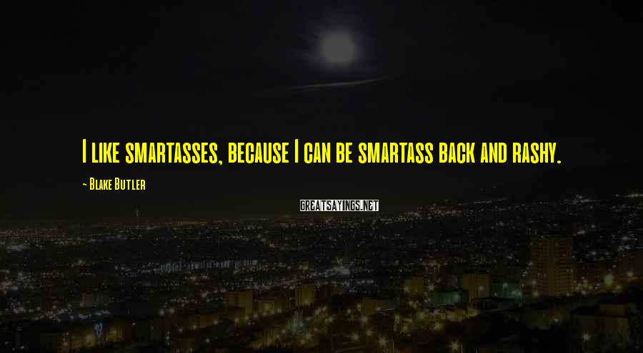 Blake Butler Sayings: I like smartasses, because I can be smartass back and rashy.
