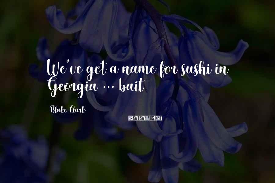Blake Clark Sayings: We've got a name for sushi in Georgia ... bait