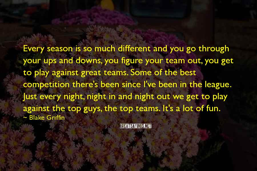 Blake Griffin Sayings: Every season is so much different and you go through your ups and downs, you