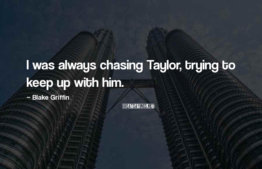 Blake Griffin Sayings: I was always chasing Taylor, trying to keep up with him.