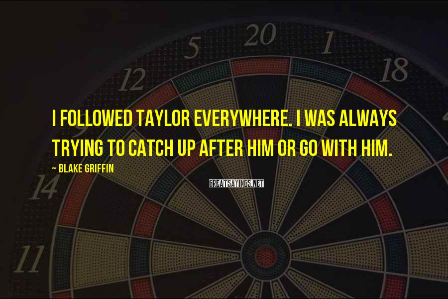 Blake Griffin Sayings: I followed Taylor everywhere. I was always trying to catch up after him or go