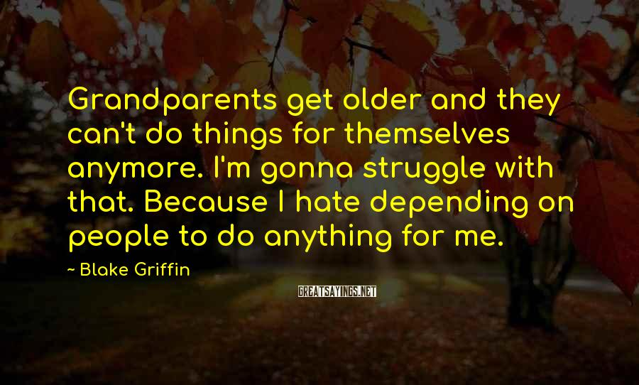 Blake Griffin Sayings: Grandparents get older and they can't do things for themselves anymore. I'm gonna struggle with