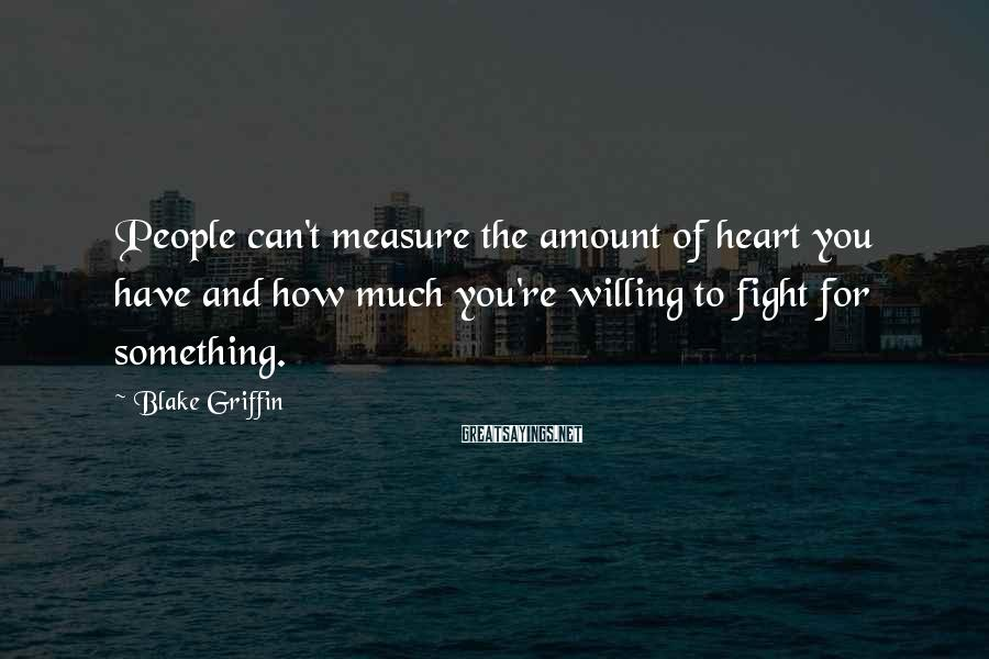 Blake Griffin Sayings: People can't measure the amount of heart you have and how much you're willing to