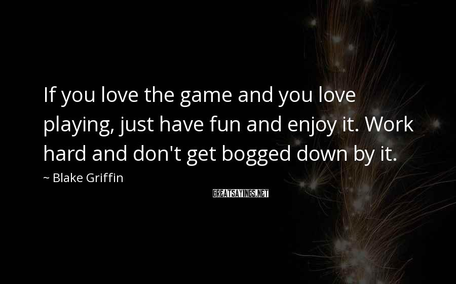 Blake Griffin Sayings: If you love the game and you love playing, just have fun and enjoy it.