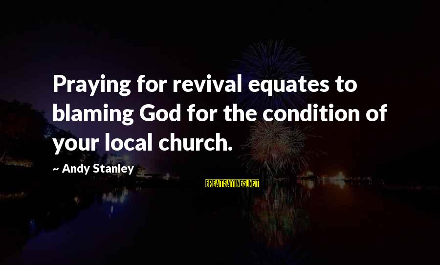 Blaming God Sayings By Andy Stanley: Praying for revival equates to blaming God for the condition of your local church.