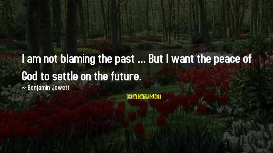Blaming God Sayings By Benjamin Jowett: I am not blaming the past ... But I want the peace of God to