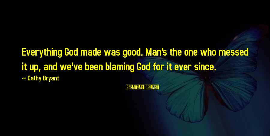 Blaming God Sayings By Cathy Bryant: Everything God made was good. Man's the one who messed it up, and we've been