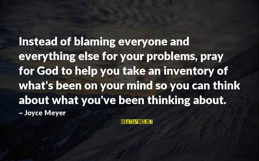 Blaming God Sayings By Joyce Meyer: Instead of blaming everyone and everything else for your problems, pray for God to help