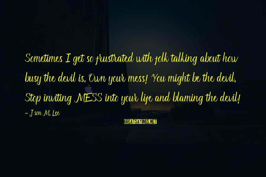 Blaming God Sayings By J'son M. Lee: Sometimes I get so frustrated with folk talking about how busy the devil is. Own