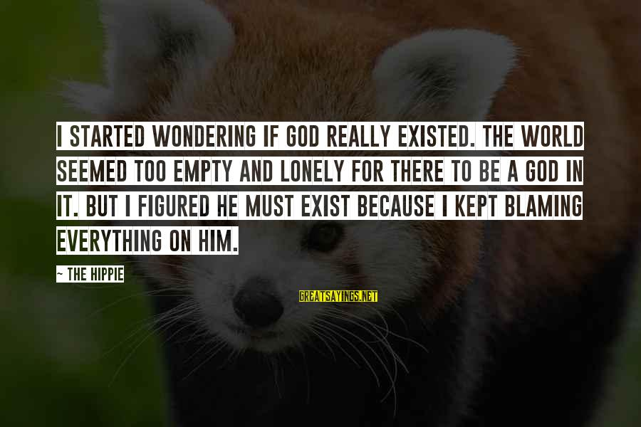 Blaming God Sayings By The Hippie: I started wondering if God really existed. The world seemed too empty and lonely for