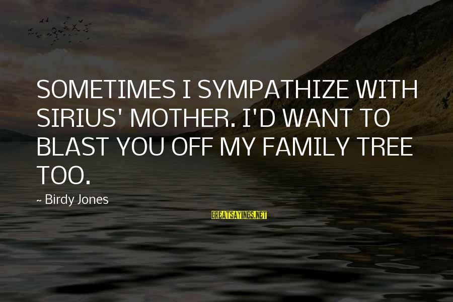 Blast Off Sayings By Birdy Jones: SOMETIMES I SYMPATHIZE WITH SIRIUS' MOTHER. I'D WANT TO BLAST YOU OFF MY FAMILY TREE