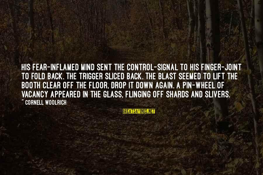 Blast Off Sayings By Cornell Woolrich: His fear-inflamed mind sent the control-signal to his finger-joint to fold back. The trigger sliced