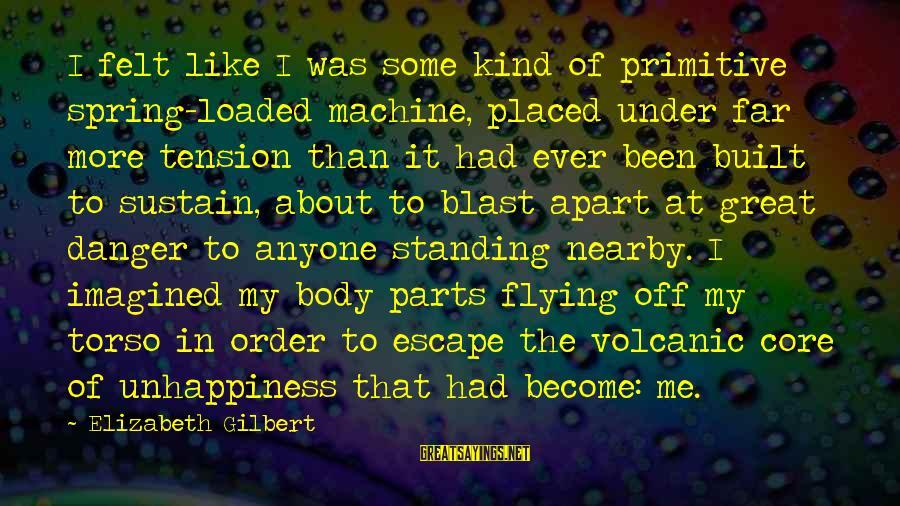 Blast Off Sayings By Elizabeth Gilbert: I felt like I was some kind of primitive spring-loaded machine, placed under far more
