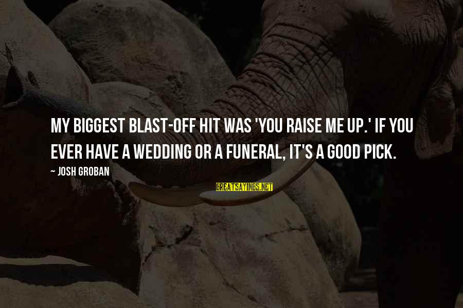 Blast Off Sayings By Josh Groban: My biggest blast-off hit was 'You Raise Me Up.' If you ever have a wedding