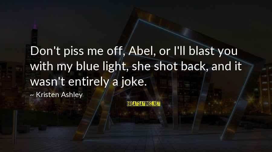 Blast Off Sayings By Kristen Ashley: Don't piss me off, Abel, or I'll blast you with my blue light, she shot
