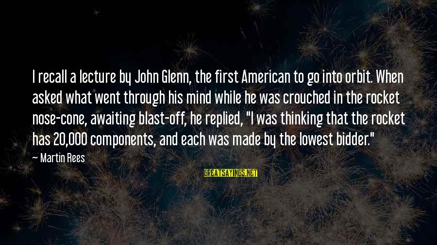 Blast Off Sayings By Martin Rees: I recall a lecture by John Glenn, the first American to go into orbit. When