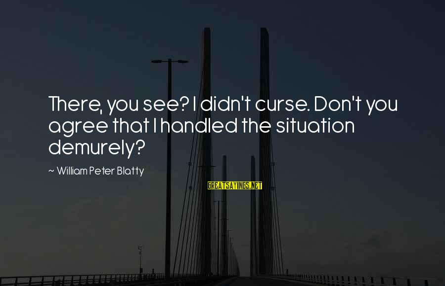 Blatty's Sayings By William Peter Blatty: There, you see? I didn't curse. Don't you agree that I handled the situation demurely?