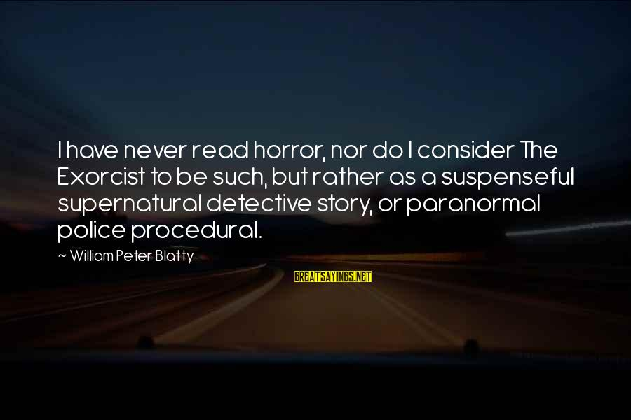 Blatty's Sayings By William Peter Blatty: I have never read horror, nor do I consider The Exorcist to be such, but