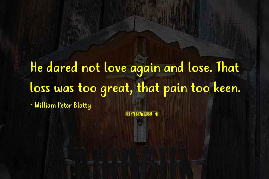 Blatty's Sayings By William Peter Blatty: He dared not love again and lose. That loss was too great, that pain too