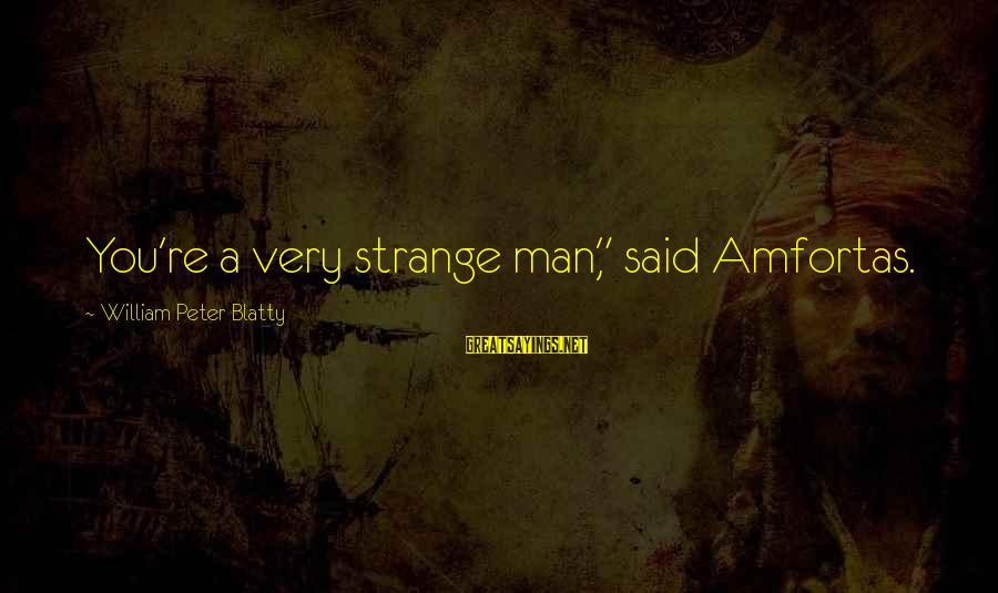 "Blatty's Sayings By William Peter Blatty: You're a very strange man,"" said Amfortas."