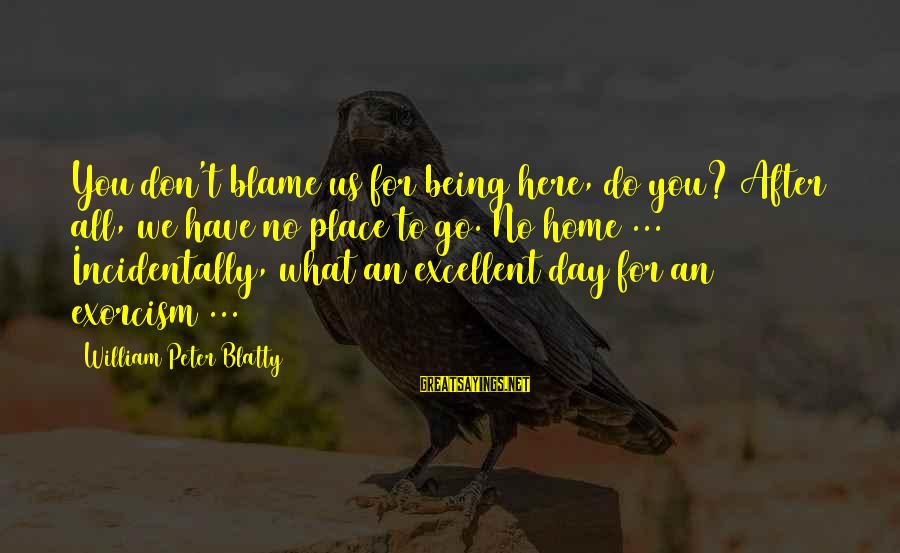 Blatty's Sayings By William Peter Blatty: You don't blame us for being here, do you? After all, we have no place