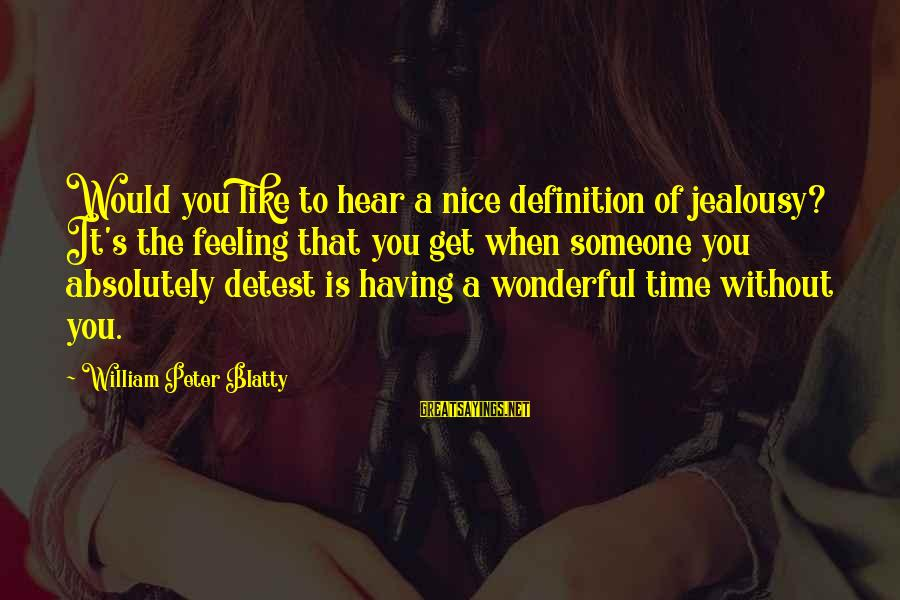 Blatty's Sayings By William Peter Blatty: Would you like to hear a nice definition of jealousy? It's the feeling that you