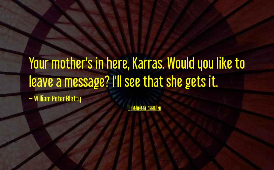 Blatty's Sayings By William Peter Blatty: Your mother's in here, Karras. Would you like to leave a message? I'll see that