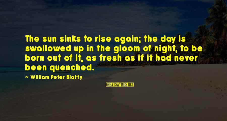 Blatty's Sayings By William Peter Blatty: The sun sinks to rise again; the day is swallowed up in the gloom of