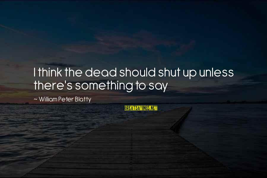 Blatty's Sayings By William Peter Blatty: I think the dead should shut up unless there's something to say