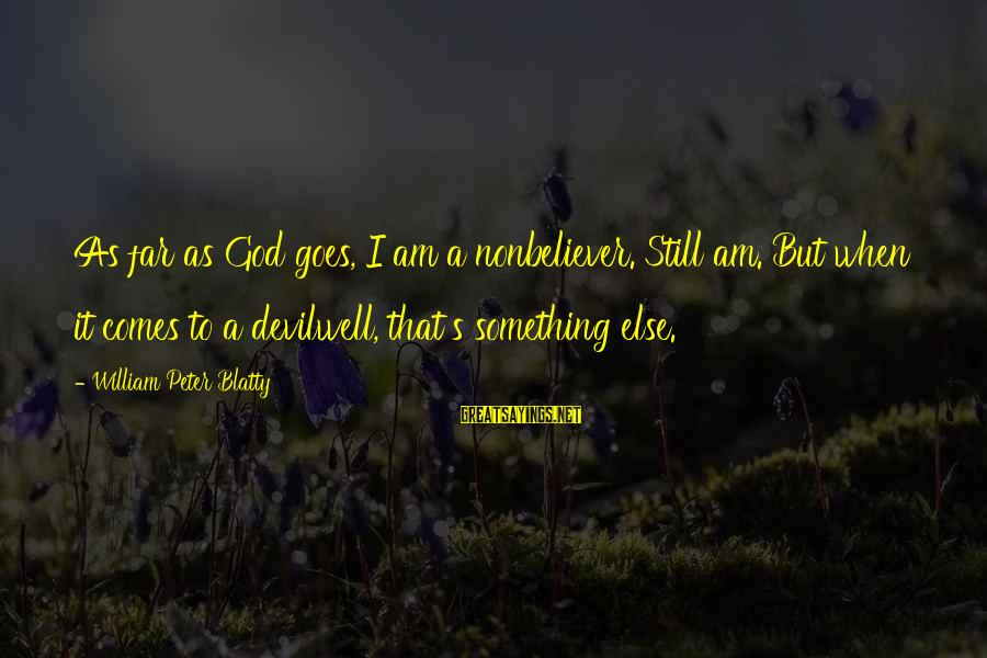 Blatty's Sayings By William Peter Blatty: As far as God goes, I am a nonbeliever. Still am. But when it comes