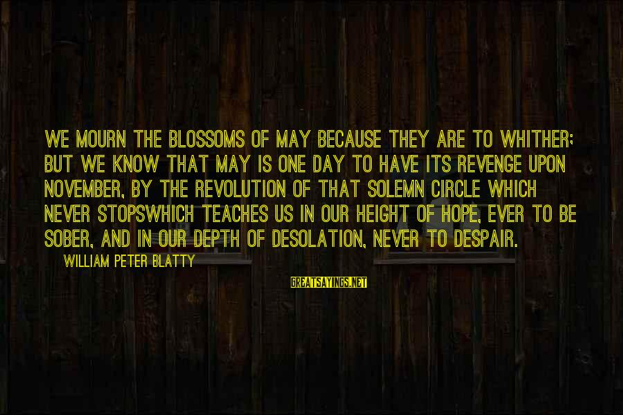 Blatty's Sayings By William Peter Blatty: We mourn the blossoms of May because they are to whither; but we know that