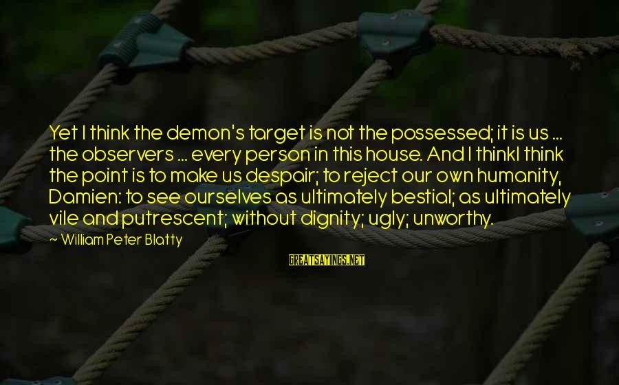 Blatty's Sayings By William Peter Blatty: Yet I think the demon's target is not the possessed; it is us ... the