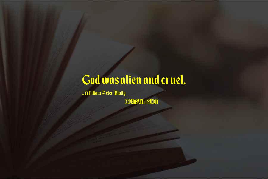 Blatty's Sayings By William Peter Blatty: God was alien and cruel,