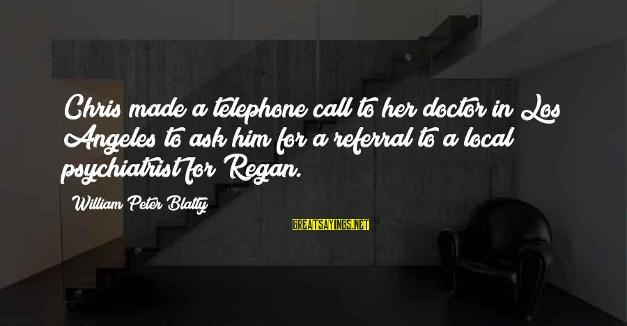 Blatty's Sayings By William Peter Blatty: Chris made a telephone call to her doctor in Los Angeles to ask him for