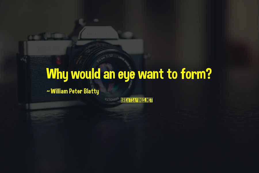 Blatty's Sayings By William Peter Blatty: Why would an eye want to form?