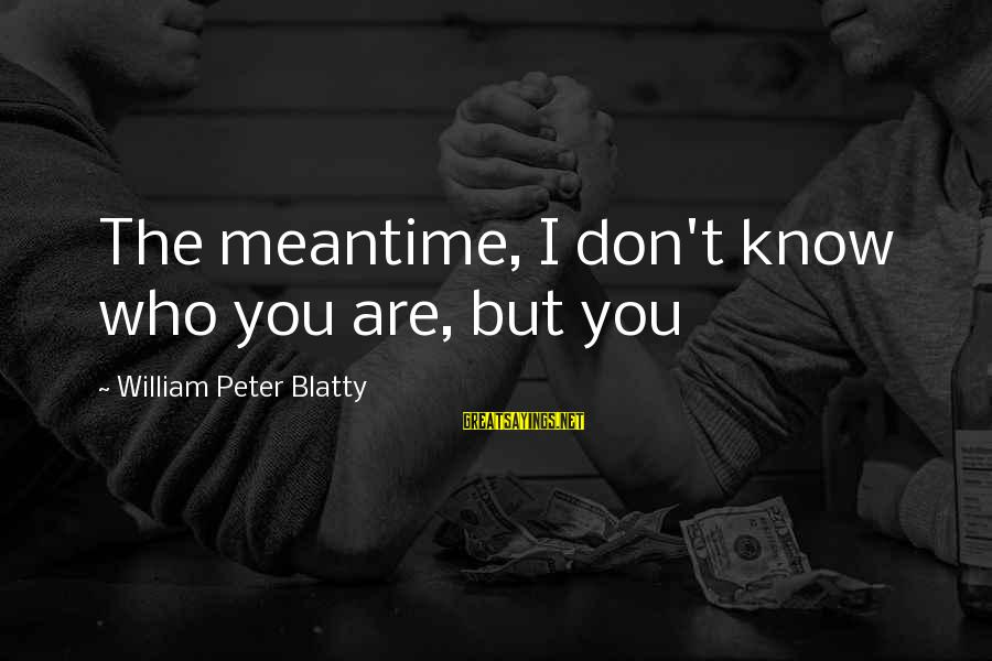 Blatty's Sayings By William Peter Blatty: The meantime, I don't know who you are, but you