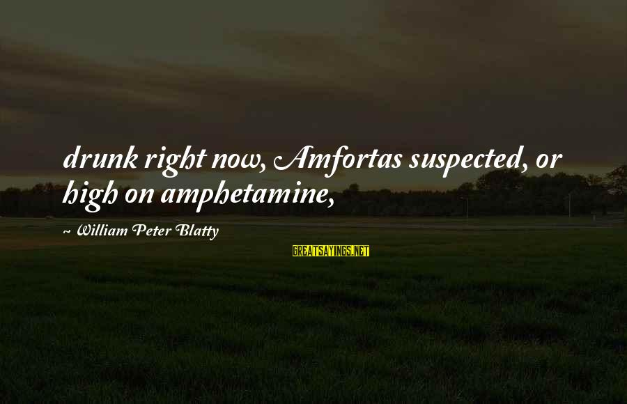 Blatty's Sayings By William Peter Blatty: drunk right now, Amfortas suspected, or high on amphetamine,