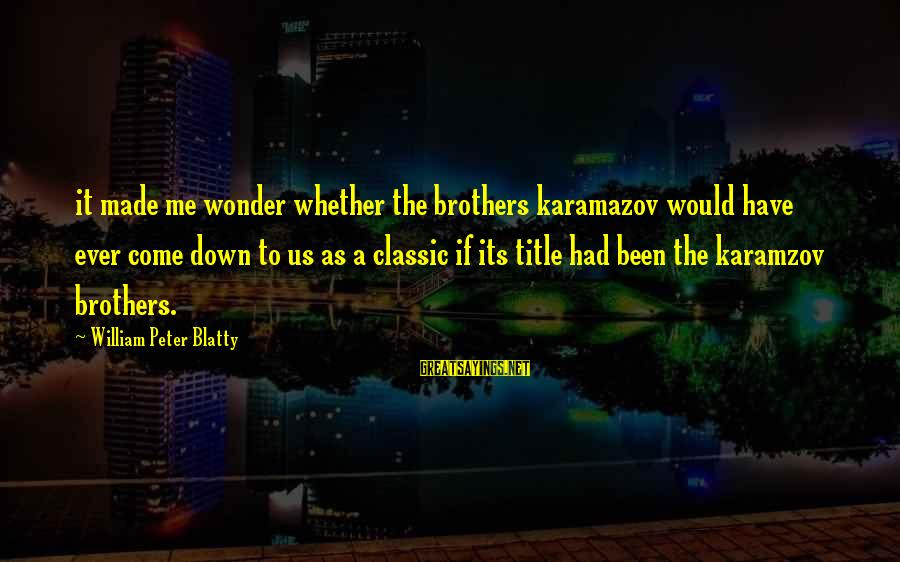 Blatty's Sayings By William Peter Blatty: it made me wonder whether the brothers karamazov would have ever come down to us